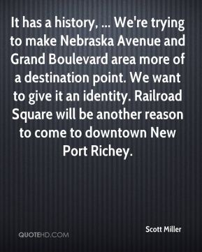 It has a history, ... We're trying to make Nebraska Avenue and Grand Boulevard area more of a destination point. We want to give it an identity. Railroad Square will be another reason to come to downtown New Port Richey.