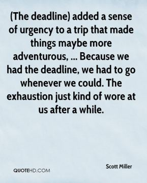 (The deadline) added a sense of urgency to a trip that made things maybe more adventurous, ... Because we had the deadline, we had to go whenever we could. The exhaustion just kind of wore at us after a while.