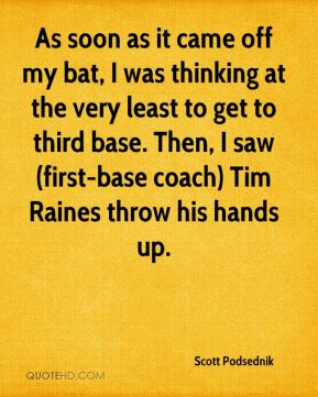 As soon as it came off my bat, I was thinking at the very least to get to third base. Then, I saw (first-base coach) Tim Raines throw his hands up.