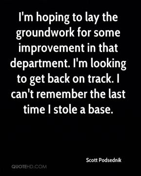 Scott Podsednik  - I'm hoping to lay the groundwork for some improvement in that department. I'm looking to get back on track. I can't remember the last time I stole a base.