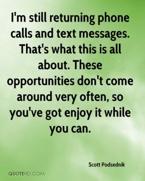 I'm still returning phone calls and text messages. That's what this is all about. These opportunities don't come around very often, so you've got enjoy it while you can.