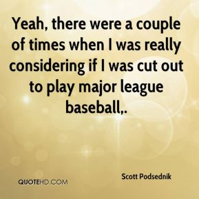 Yeah, there were a couple of times when I was really considering if I was cut out to play major league baseball.