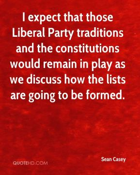 Sean Casey  - I expect that those Liberal Party traditions and the constitutions would remain in play as we discuss how the lists are going to be formed.