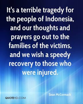 Sean McCormack  - It's a terrible tragedy for the people of Indonesia, and our thoughts and prayers go out to the families of the victims, and we wish a speedy recovery to those who were injured.