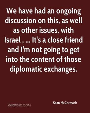Sean McCormack  - We have had an ongoing discussion on this, as well as other issues, with Israel , ... It's a close friend and I'm not going to get into the content of those diplomatic exchanges.