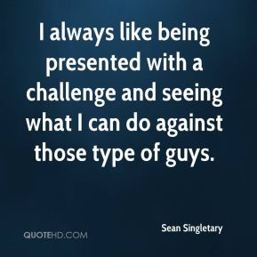 Sean Singletary  - I always like being presented with a challenge and seeing what I can do against those type of guys.