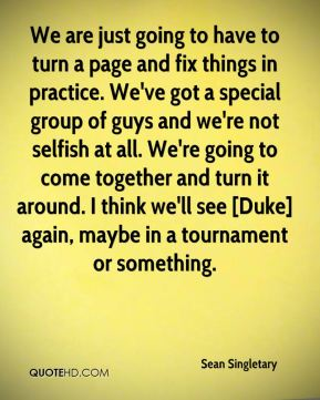 Sean Singletary  - We are just going to have to turn a page and fix things in practice. We've got a special group of guys and we're not selfish at all. We're going to come together and turn it around. I think we'll see [Duke] again, maybe in a tournament or something.