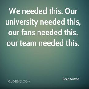 We needed this. Our university needed this, our fans needed this, our team needed this.