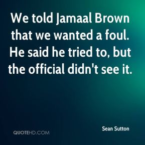 Sean Sutton  - We told Jamaal Brown that we wanted a foul. He said he tried to, but the official didn't see it.