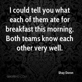 I could tell you what each of them ate for breakfast this morning. Both teams know each other very well.