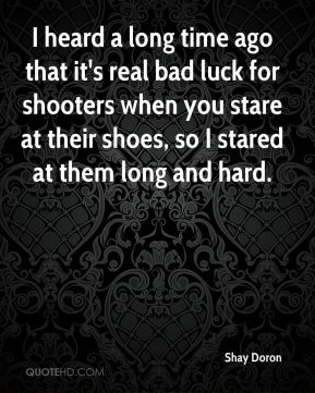 I heard a long time ago that it's real bad luck for shooters when you stare at their shoes, so I stared at them long and hard.