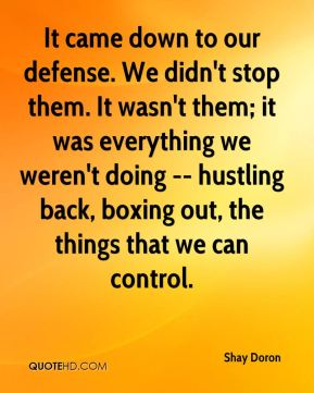 It came down to our defense. We didn't stop them. It wasn't them; it was everything we weren't doing -- hustling back, boxing out, the things that we can control.