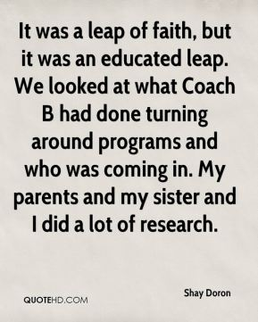 Shay Doron  - It was a leap of faith, but it was an educated leap. We looked at what Coach B had done turning around programs and who was coming in. My parents and my sister and I did a lot of research.