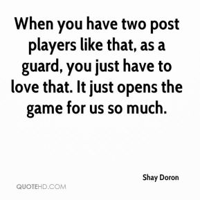 Shay Doron  - When you have two post players like that, as a guard, you just have to love that. It just opens the game for us so much.