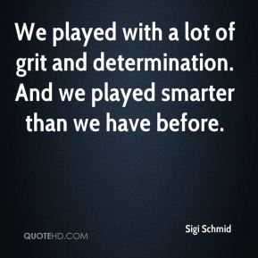 Sigi Schmid  - We played with a lot of grit and determination. And we played smarter than we have before.