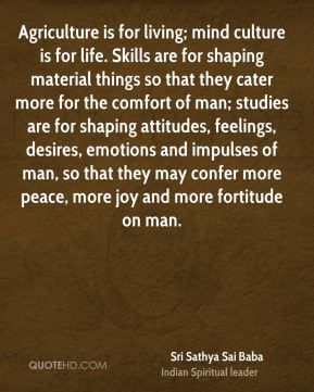 Agriculture is for living; mind culture is for life. Skills are for shaping material things so that they cater more for the comfort of man; studies are for shaping attitudes, feelings, desires, emotions and impulses of man, so that they may confer more peace, more joy and more fortitude on man.