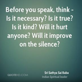 Sri Sathya Sai Baba  - Before you speak, think -Is it necessary? Is it true? Is it kind? Will it hurt anyone? Will it improve on the silence?