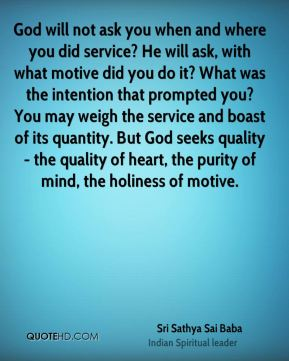 God will not ask you when and where you did service? He will ask, with what motive did you do it? What was the intention that prompted you? You may weigh the service and boast of its quantity. But God seeks quality - the quality of heart, the purity of mind, the holiness of motive.