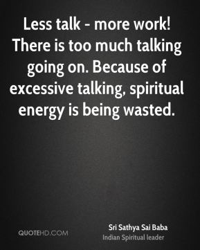 Less talk - more work! There is too much talking going on. Because of excessive talking, spiritual energy is being wasted.