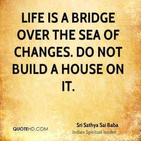 Sri Sathya Sai Baba  - Life is a bridge over the sea of changes. Do not build a house on it.