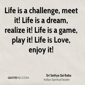 Sri Sathya Sai Baba  - Life is a challenge, meet it! Life is a dream, realize it! Life is a game, play it! Life is Love, enjoy it!
