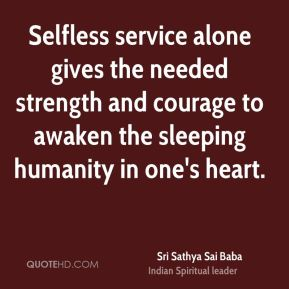 Sri Sathya Sai Baba  - Selfless service alone gives the needed strength and courage to awaken the sleeping humanity in one's heart.