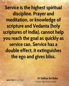 Sri Sathya Sai Baba  - Service is the highest spiritual discipline. Prayer and meditation, or knowledge of scripture and Vedanta (holy scriptures of India), cannot help you reach the goal as quickly as service can. Service has a double effect, it extinguishes the ego and gives bliss.
