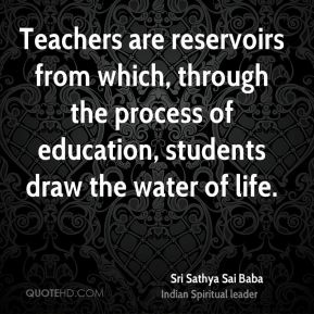 Sri Sathya Sai Baba  - Teachers are reservoirs from which, through the process of education, students draw the water of life.