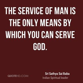 Sri Sathya Sai Baba  - The service of man is the only means by which you can serve GOD.