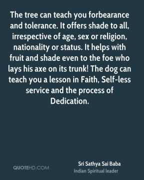 The tree can teach you forbearance and tolerance. It offers shade to all, irrespective of age, sex or religion, nationality or status. It helps with fruit and shade even to the foe who lays his axe on its trunk! The dog can teach you a lesson in Faith, Self-less service and the process of Dedication.