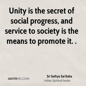 Sri Sathya Sai Baba  - Unity is the secret of social progress, and service to society is the means to promote it. .