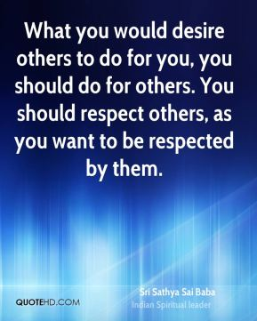 What you would desire others to do for you, you should do for others. You should respect others, as you want to be respected by them.