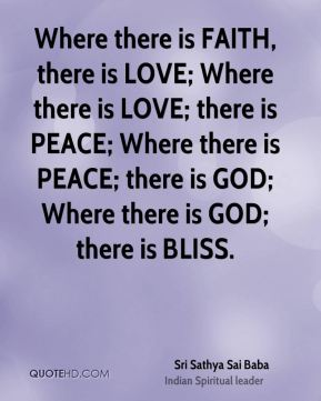 Where there is FAITH, there is LOVE; Where there is LOVE; there is PEACE; Where there is PEACE; there is GOD; Where there is GOD; there is BLISS.