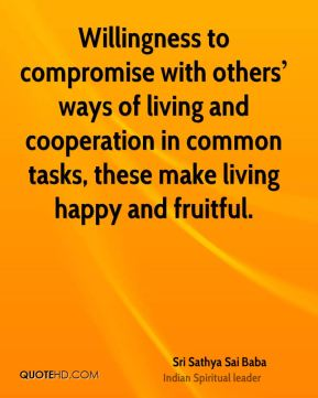 Willingness to compromise with others' ways of living and cooperation in common tasks, these make living happy and fruitful.