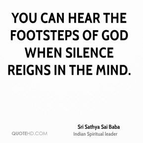 You can hear the footsteps of God when silence reigns in the mind.