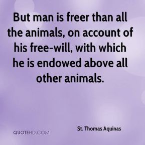 But man is freer than all the animals, on account of his free-will, with which he is endowed above all other animals.