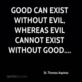 Good can exist without evil, whereas evil cannot exist without good....