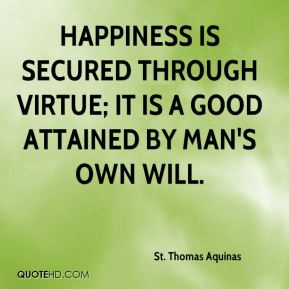 St. Thomas Aquinas  - Happiness is secured through virtue; it is a good attained by man's own will.