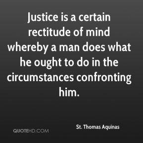 St. Thomas Aquinas  - Justice is a certain rectitude of mind whereby a man does what he ought to do in the circumstances confronting him.