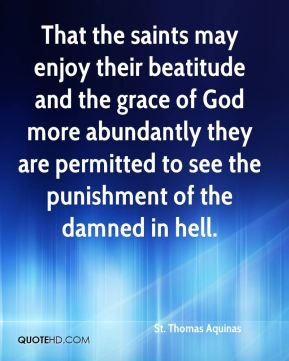 St. Thomas Aquinas  - That the saints may enjoy their beatitude and the grace of God more abundantly they are permitted to see the punishment of the damned in hell.