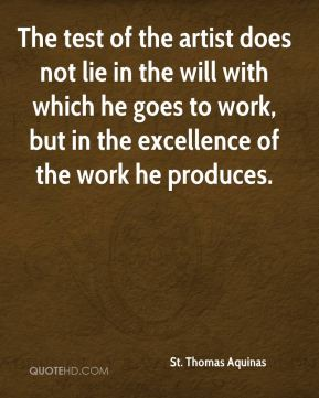 St. Thomas Aquinas  - The test of the artist does not lie in the will with which he goes to work, but in the excellence of the work he produces.