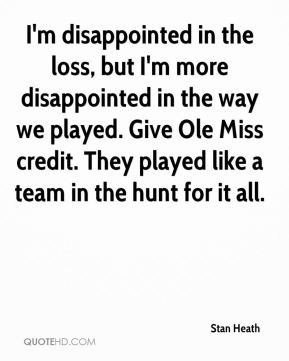 Stan Heath  - I'm disappointed in the loss, but I'm more disappointed in the way we played. Give Ole Miss credit. They played like a team in the hunt for it all.