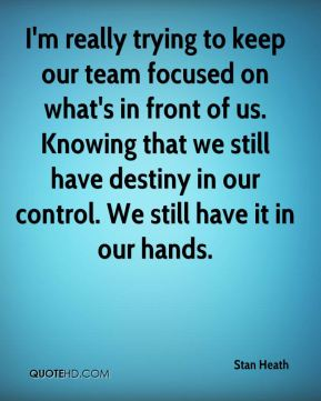 Stan Heath  - I'm really trying to keep our team focused on what's in front of us. Knowing that we still have destiny in our control. We still have it in our hands.
