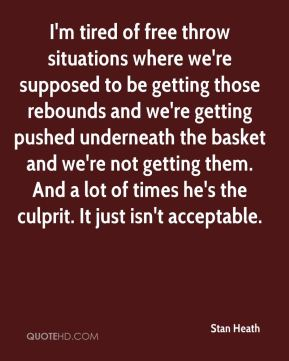 Stan Heath  - I'm tired of free throw situations where we're supposed to be getting those rebounds and we're getting pushed underneath the basket and we're not getting them. And a lot of times he's the culprit. It just isn't acceptable.