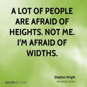 A lot of people are afraid of heights. Not me. I'm afraid of widths.