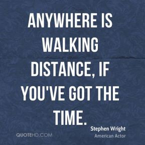 Anywhere is walking distance, if you've got the time.