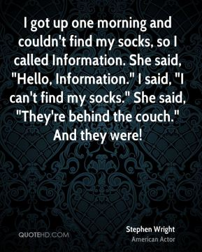 """I got up one morning and couldn't find my socks, so I called Information. She said, """"Hello, Information."""" I said, """"I can't find my socks."""" She said, """"They're behind the couch."""" And they were!"""
