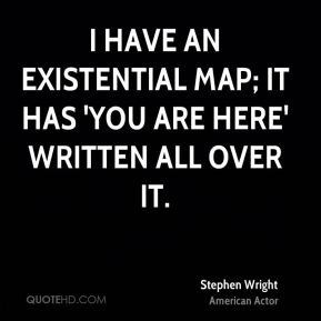 Stephen Wright  - I have an existential map; it has 'you are here' written all over it.