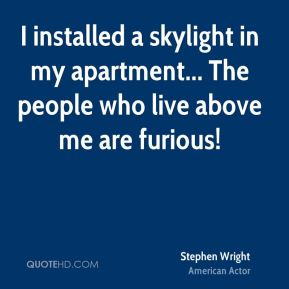 Stephen Wright  - I installed a skylight in my apartment... The people who live above me are furious!