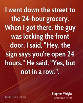 """I went down the street to the 24-hour grocery. When I got there, the guy was locking the front door. I said, """"Hey, the sign says you're open 24 hours."""" He said, """"Yes, but not in a row.""""."""